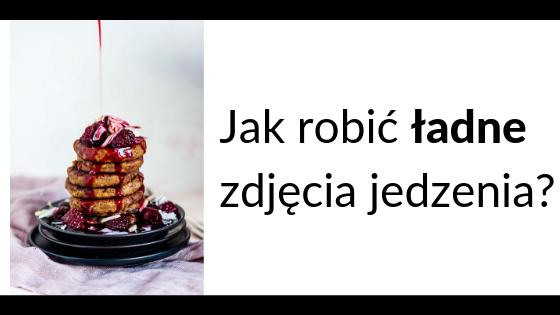 Jak robić ładne zdjęcia jedzenia_